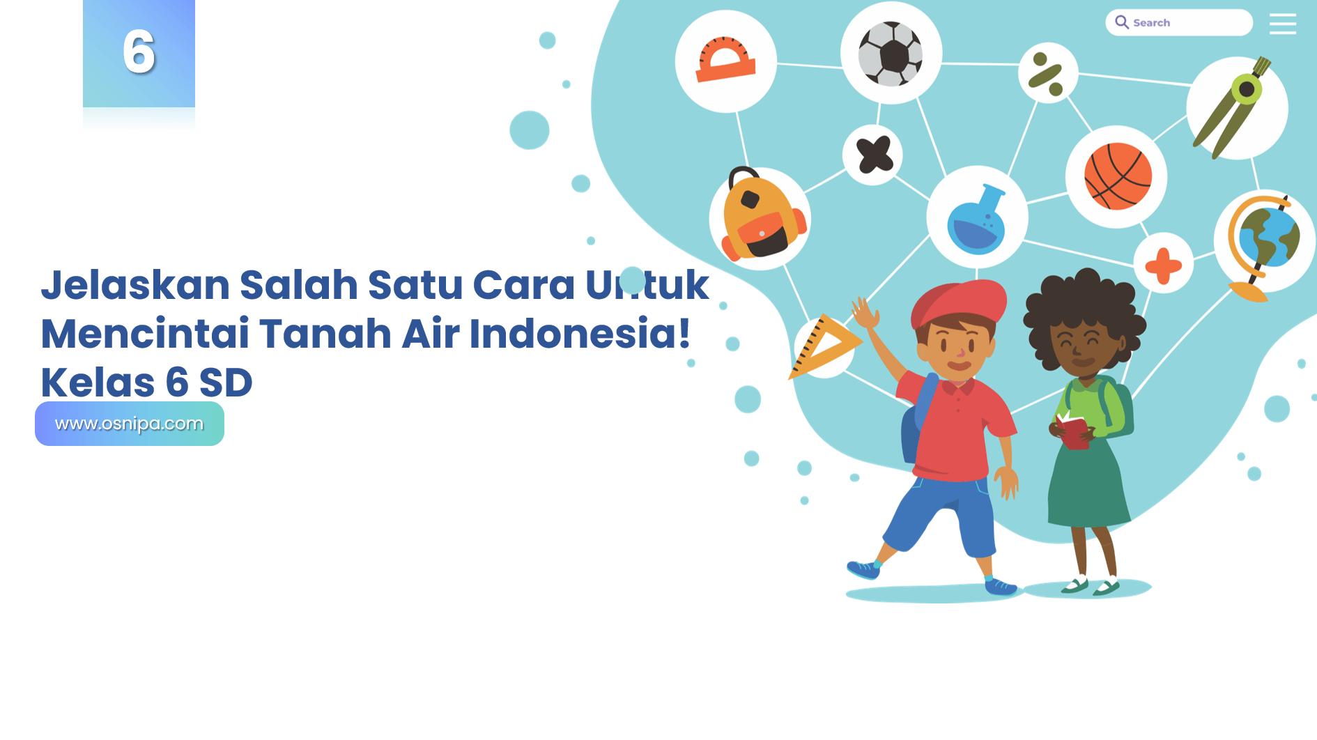 Jelaskan Salah Satu Cara Untuk Mencintai Tanah Air Indonesia! Kelas 6 SD